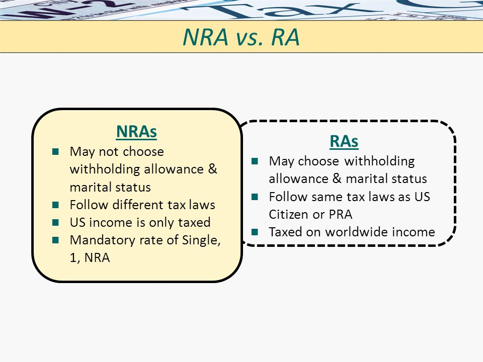 RAs May choose withholding allowance & marital status Follow same tax laws as US Citizen or PRA Taxed on worldwide income NRA vs. RA NRAs May not choo