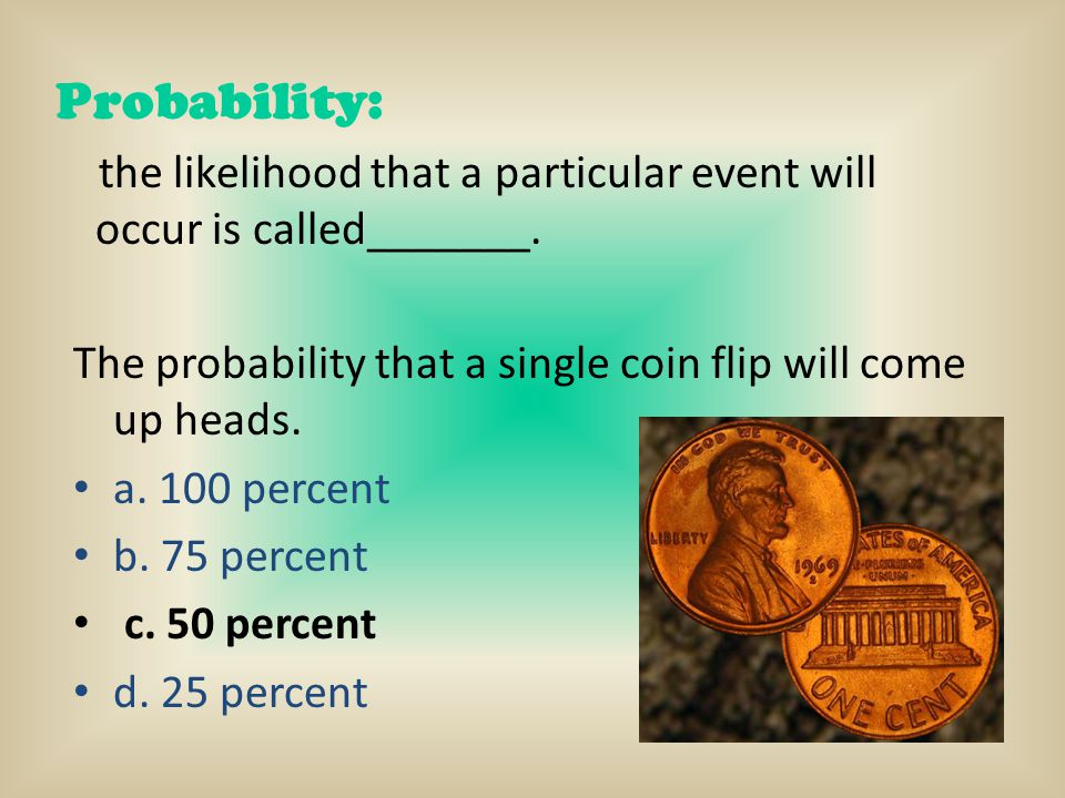 Probability: the likelihood that a particular event will occur is called_______. The probability that a single coin flip will come up heads. a. 100 pe