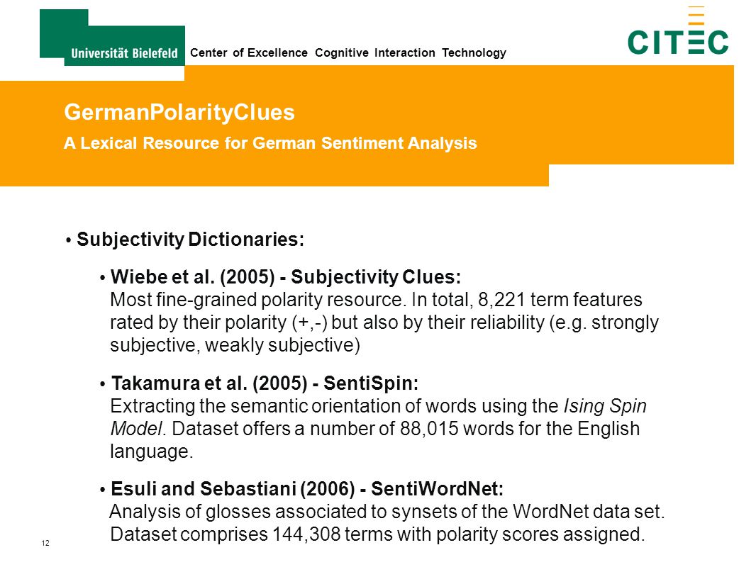 12 Center of Excellence Cognitive Interaction Technology Subjectivity Dictionaries: Wiebe et al. (2005) - Subjectivity Clues: Most fine-grained polari