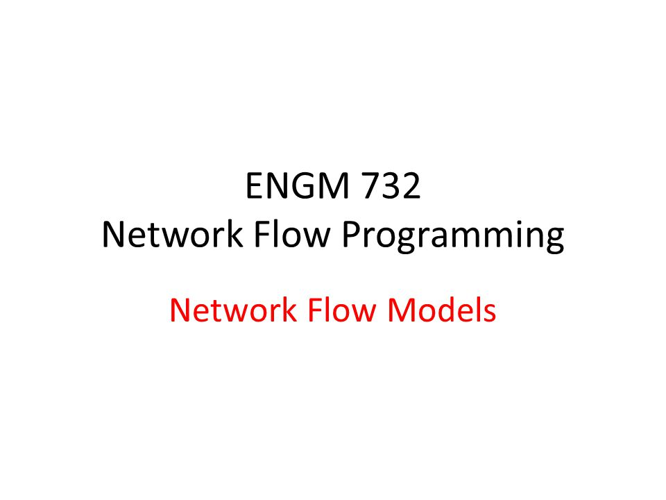 ENGM 732 Network Flow Programming Network Flow Models