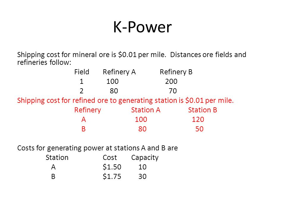 K-Power F1F2 F1 Mine ore (100,1,1) (100,2,1) (200,4,1) (200,0.5,1) (100,2,1) (200,5,1) RBRA (M,1,1) (M,2,1) (M,.8,1) (M,.7,1) Ship to Refinery RBRA [0,500,0] (100,1,.5) (150,1,.33) Refine the ore (Capacity, cost, gain) [Fixed, slack, cost) SBSA Ship to Stations (M,1,.8) (M,1.2,.8) (M,.8,1) (M,.5,1)