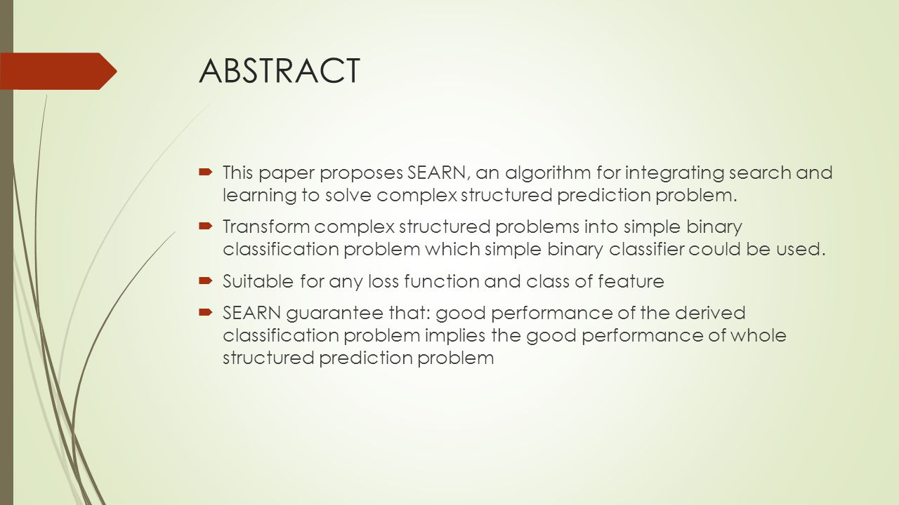 ABSTRACT  This paper proposes SEARN, an algorithm for integrating search and learning to solve complex structured prediction problem.  Transform com
