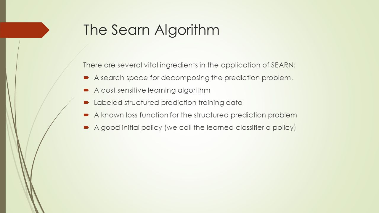 The Searn Algorithm There are several vital ingredients in the application of SEARN:  A search space for decomposing the prediction problem.  A cost