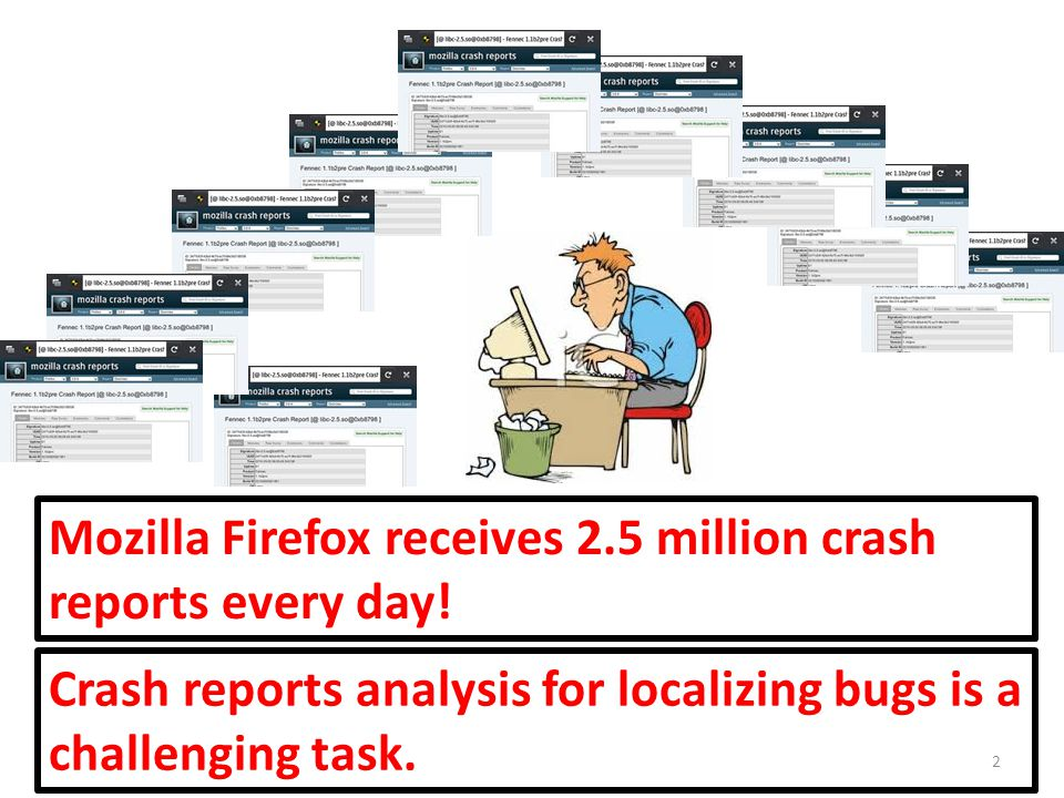 2 Crash reports analysis for localizing bugs is a challenging task. Mozilla Firefox receives 2.5 million crash reports every day!