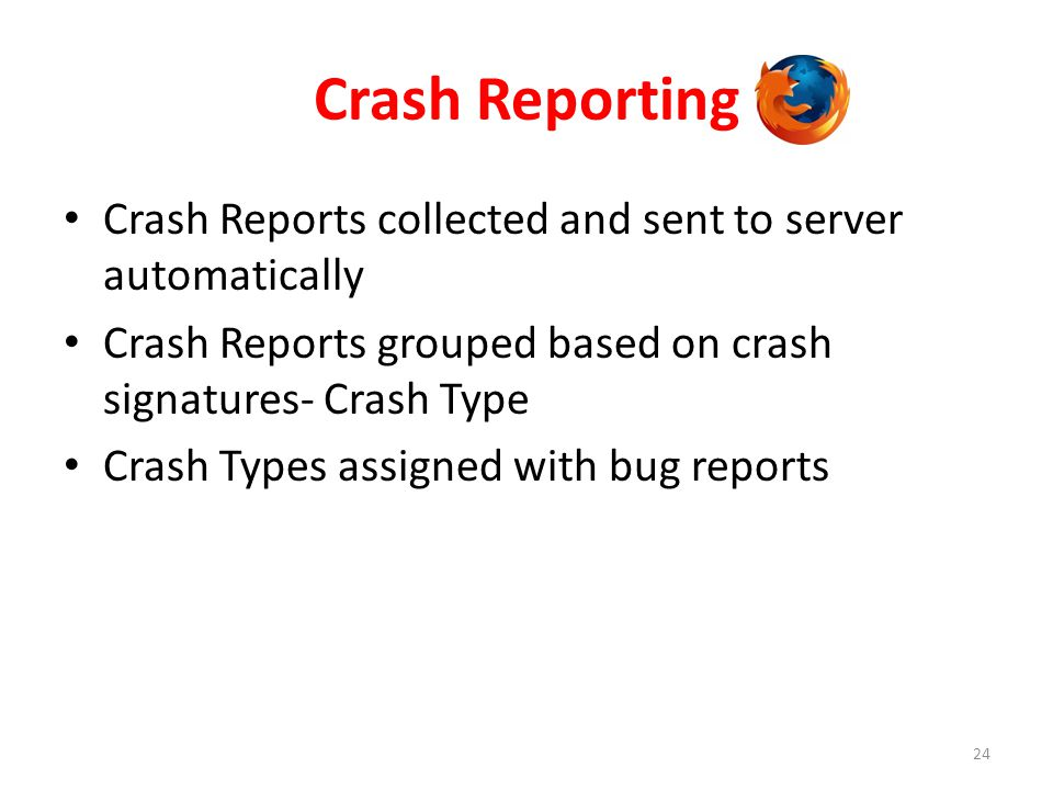 Crash Reporting 24 Crash Reports collected and sent to server automatically Crash Reports grouped based on crash signatures- Crash Type Crash Types as