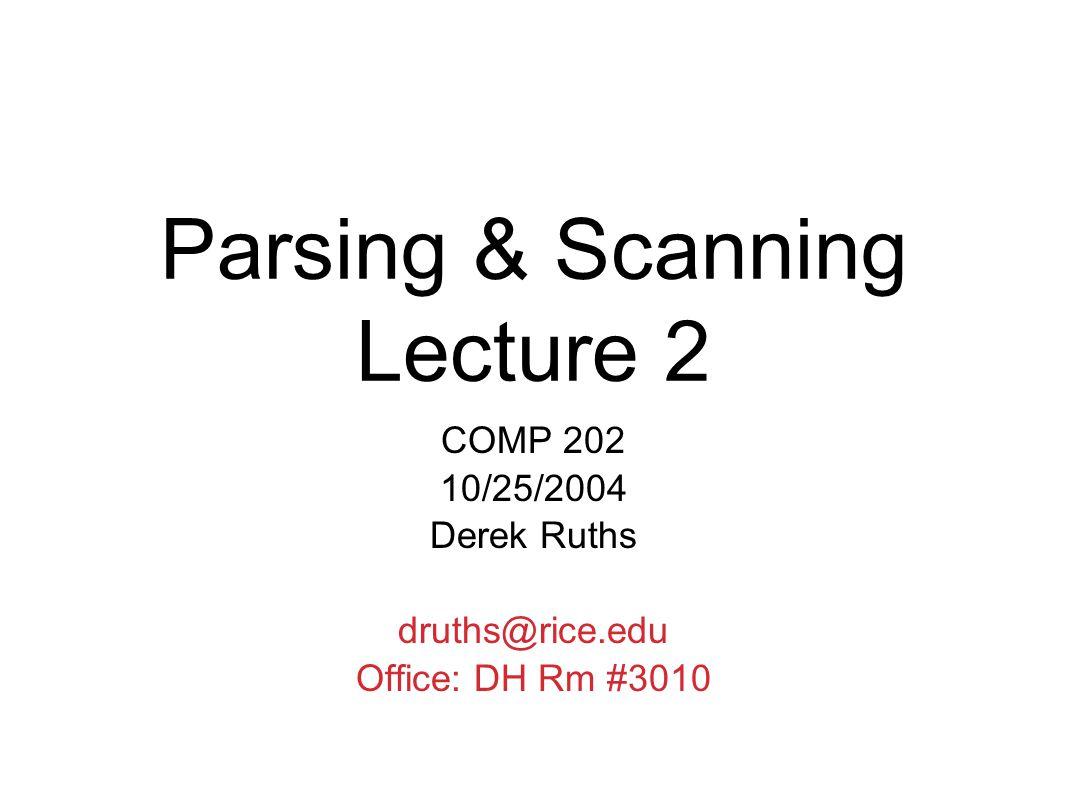 Parsing & Scanning Lecture 2 COMP 202 10/25/2004 Derek Ruths druths@rice.edu Office: DH Rm #3010