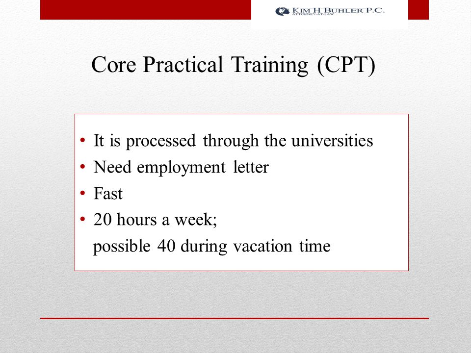 Core Practical Training (CPT) It is processed through the universities Need employment letter Fast 20 hours a week; possible 40 during vacation time