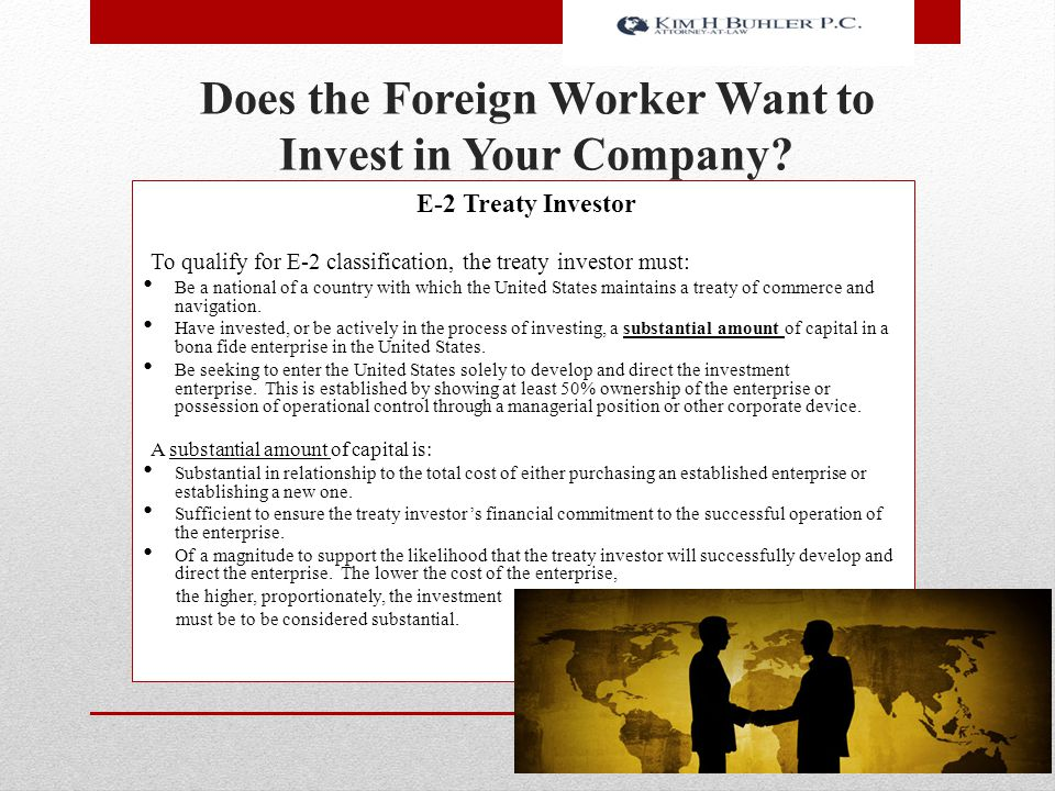 Does the Foreign Worker Want to Invest in Your Company? E-2 Treaty Investor To qualify for E-2 classification, the treaty investor must: Be a national