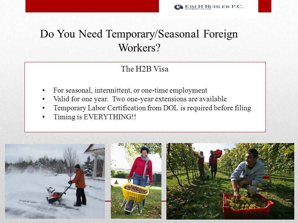 The H2B Visa For seasonal, intermittent, or one-time employment Valid for one year. Two one-year extensions are available Temporary Labor Certificatio