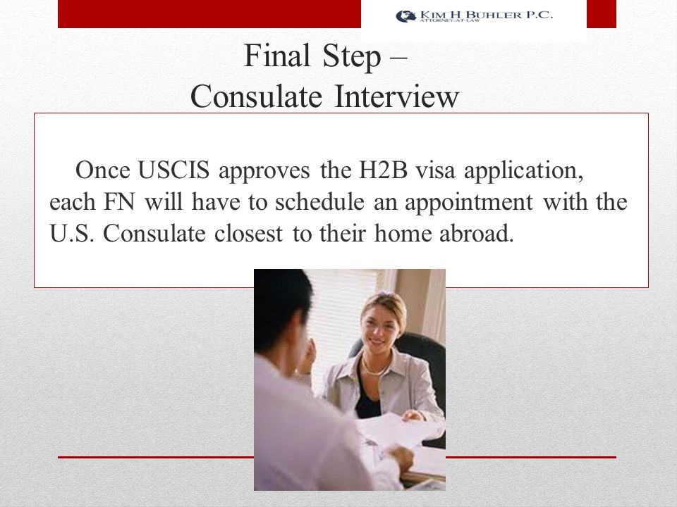Final Step – Consulate Interview Once USCIS approves the H2B visa application, each FN will have to schedule an appointment with the U.S. Consulate cl