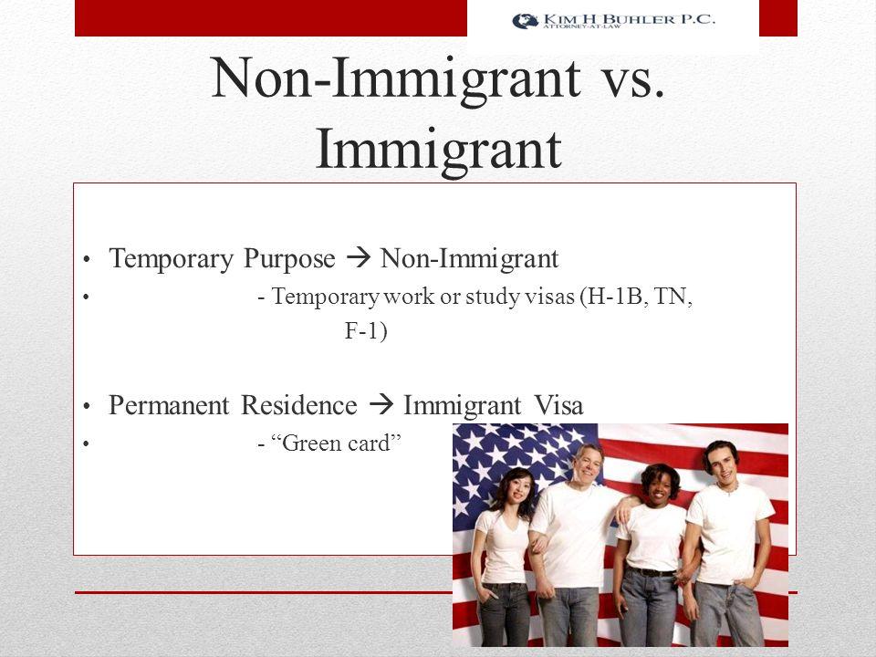 "Non-Immigrant vs. Immigrant Temporary Purpose  Non-Immigrant - Temporary work or study visas (H-1B, TN, F-1) Permanent Residence  Immigrant Visa - """