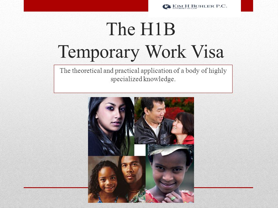 The H1B Temporary Work Visa The theoretical and practical application of a body of highly specialized knowledge.