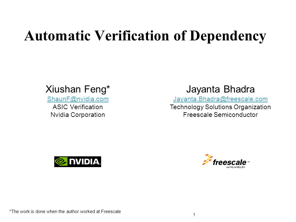 Xiushan Feng* ShaunF@nvidia.com ASIC Verification Nvidia Corporation ShaunF@nvidia.com Automatic Verification of Dependency 1 TM Jayanta Bhadra Jayanta.Bhadra@freescale.com Jayanta.Bhadra@freescale.com Technology Solutions Organization Freescale Semiconductor *The work is done when the author worked at Freescale