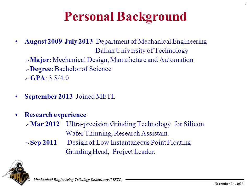 3 November 14, 2013 Mechanical Engineering Tribology Laboratory (METL) Personal Background August 2009-July 2013 Department of Mechanical Engineering Dalian University of Technology ➢ Major: Mechanical Design, Manufacture and Automation ➢ Degree: Bachelor of Science ➢ GPA: 3.8/4.0 September 2013 Joined METL Research experience ➢ Mar 2012 Ultra-precision Grinding Technology for Silicon Wafer Thinning, Research Assistant.
