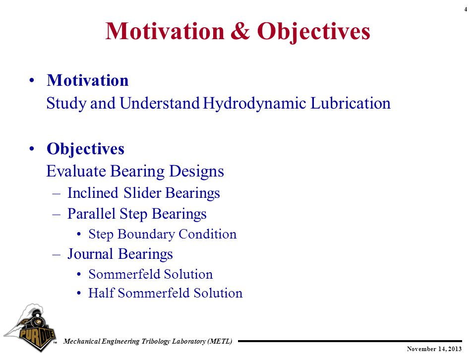 4 November 14, 2013 Mechanical Engineering Tribology Laboratory (METL) Motivation & Objectives Motivation Study and Understand Hydrodynamic Lubrication Objectives Evaluate Bearing Designs –Inclined Slider Bearings –Parallel Step Bearings Step Boundary Condition –Journal Bearings Sommerfeld Solution Half Sommerfeld Solution