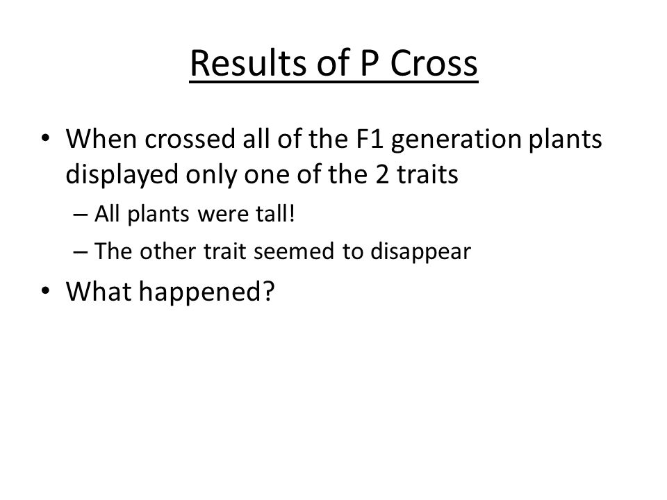 Results of P Cross When crossed all of the F1 generation plants displayed only one of the 2 traits – All plants were tall! – The other trait seemed to