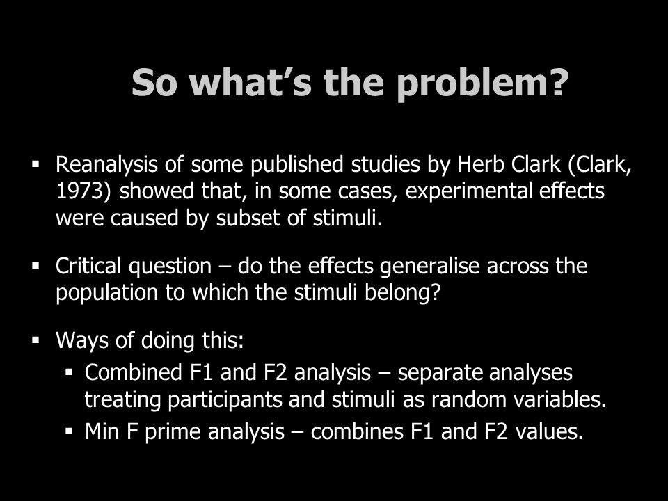 So what's the problem?  Reanalysis of some published studies by Herb Clark (Clark, 1973) showed that, in some cases, experimental effects were caused