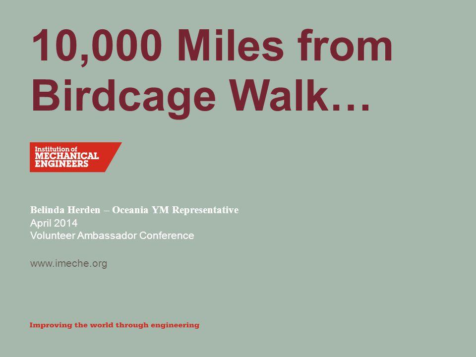 www.imeche.org 10,000 Miles from Birdcage Walk… Belinda Herden – Oceania YM Representative April 2014 Volunteer Ambassador Conference