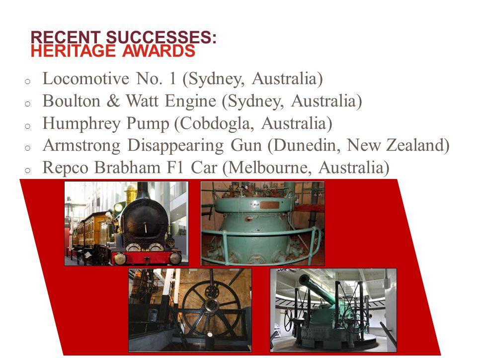 RECENT SUCCESSES: HERITAGE AWARDS o Locomotive No. 1 (Sydney, Australia) o Boulton & Watt Engine (Sydney, Australia) o Humphrey Pump (Cobdogla, Austra