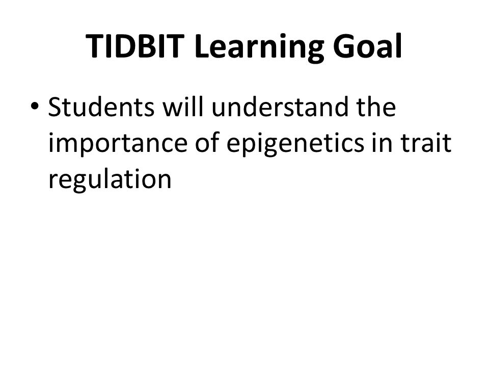 TIDBIT Learning Goal Students will understand the importance of epigenetics in trait regulation