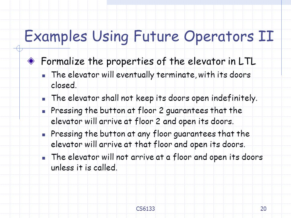 20 Examples Using Future Operators II Formalize the properties of the elevator in LTL The elevator will eventually terminate, with its doors closed. T