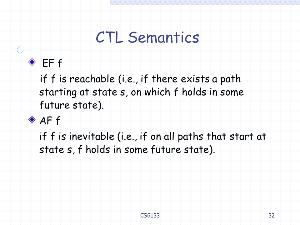 32 CTL Semantics EF f if f is reachable (i.e., if there exists a path starting at state s, on which f holds in some future state). AF f if f is inevit