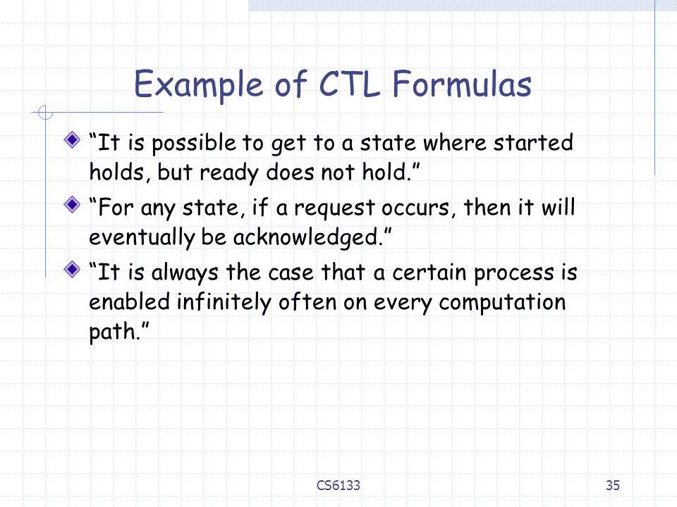 """35 Example of CTL Formulas """"It is possible to get to a state where started holds, but ready does not hold."""" """"For any state, if a request occurs, then"""