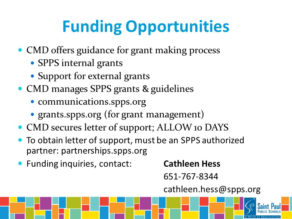 Funding Opportunities CMD offers guidance for grant making process SPPS internal grants Support for external grants CMD manages SPPS grants & guidelines communications.spps.org grants.spps.org (for grant management) CMD secures letter of support; ALLOW 10 DAYS To obtain letter of support, must be an SPPS authorized partner: partnerships.spps.org Funding inquiries, contact: Cathleen Hess 651-767-8344 cathleen.hess@spps.org