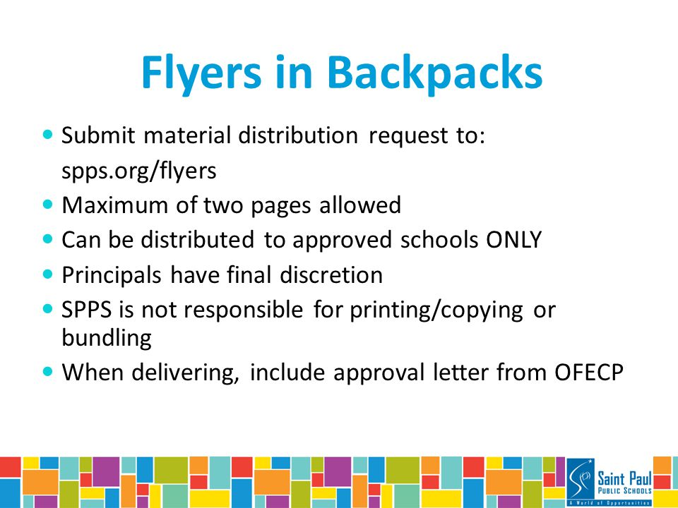 Flyers in Backpacks Submit material distribution request to: spps.org/flyers Maximum of two pages allowed Can be distributed to approved schools ONLY Principals have final discretion SPPS is not responsible for printing/copying or bundling When delivering, include approval letter from OFECP