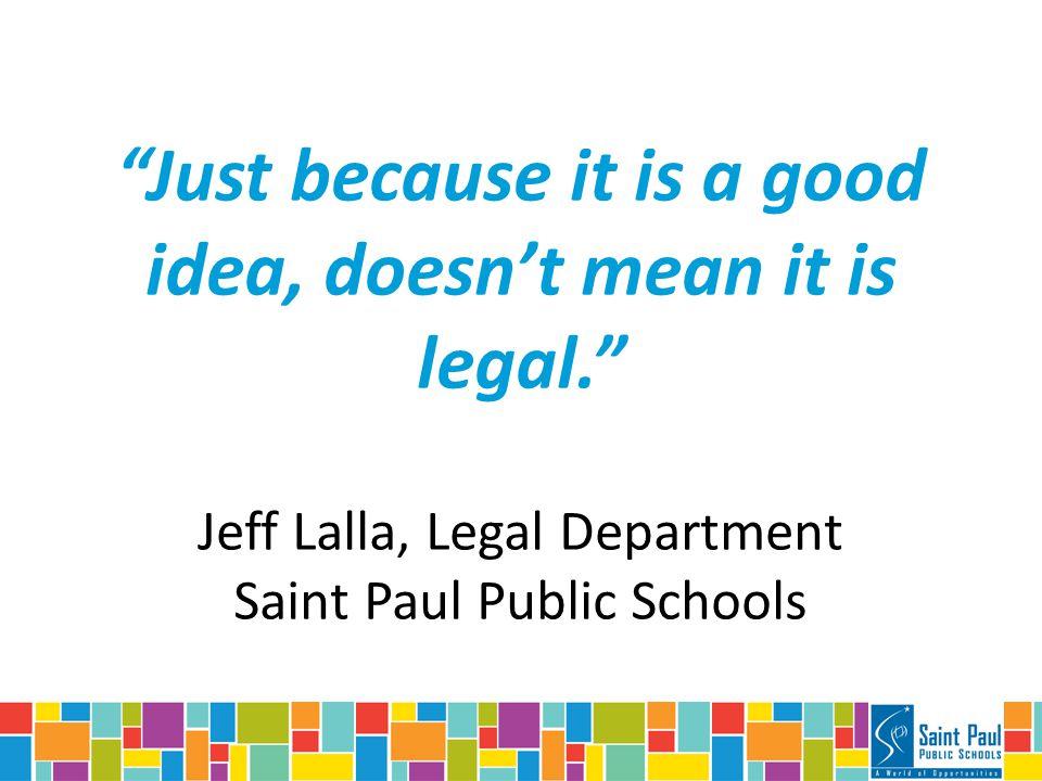 Just because it is a good idea, doesn't mean it is legal. Jeff Lalla, Legal Department Saint Paul Public Schools