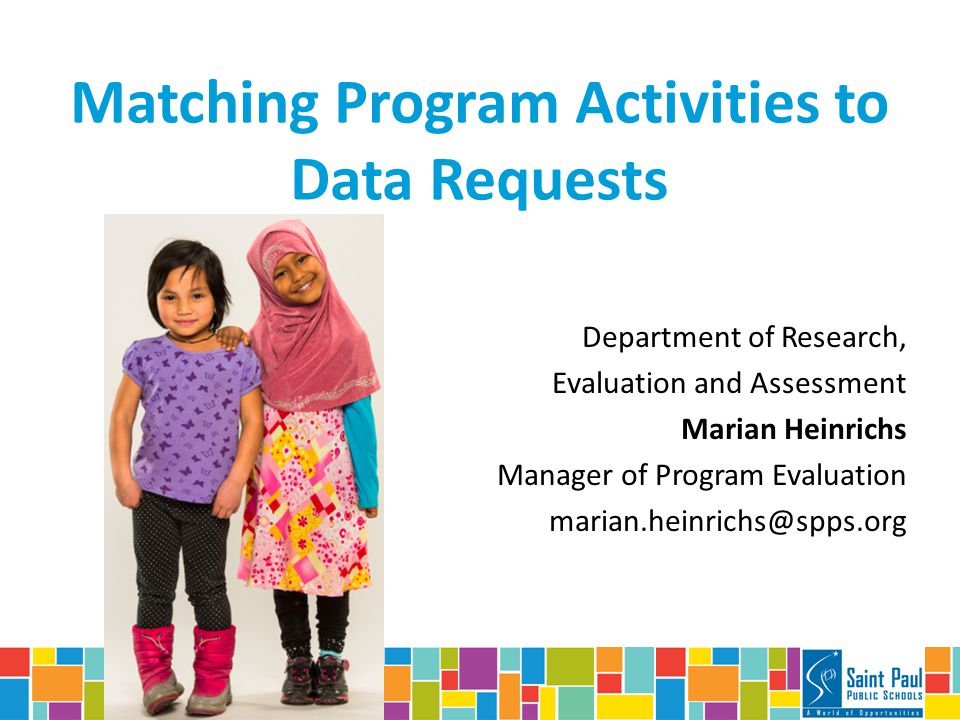 Matching Program Activities to Data Requests Department of Research, Evaluation and Assessment Marian Heinrichs Manager of Program Evaluation marian.heinrichs@spps.org