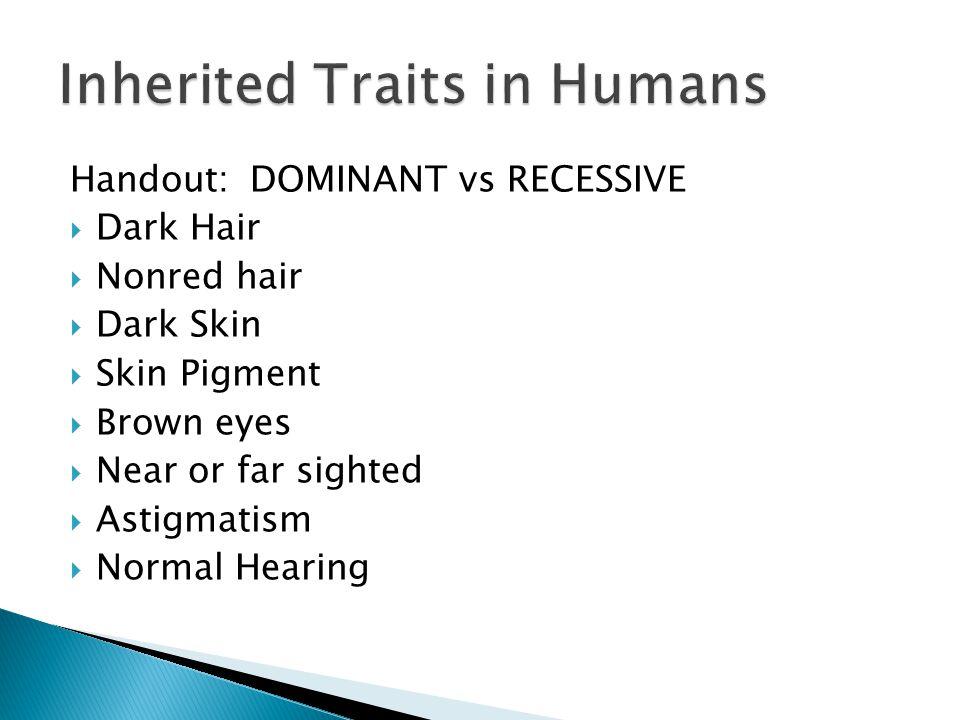 Handout:DOMINANT vs RECESSIVE  Dark Hair  Nonred hair  Dark Skin  Skin Pigment  Brown eyes  Near or far sighted  Astigmatism  Normal Hearing