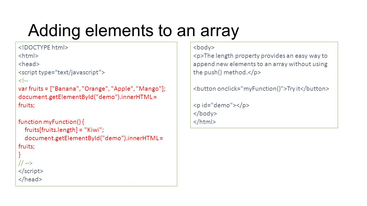 Adding elements to an array The length property provides an easy way to append new elements to an array without using the push() method.