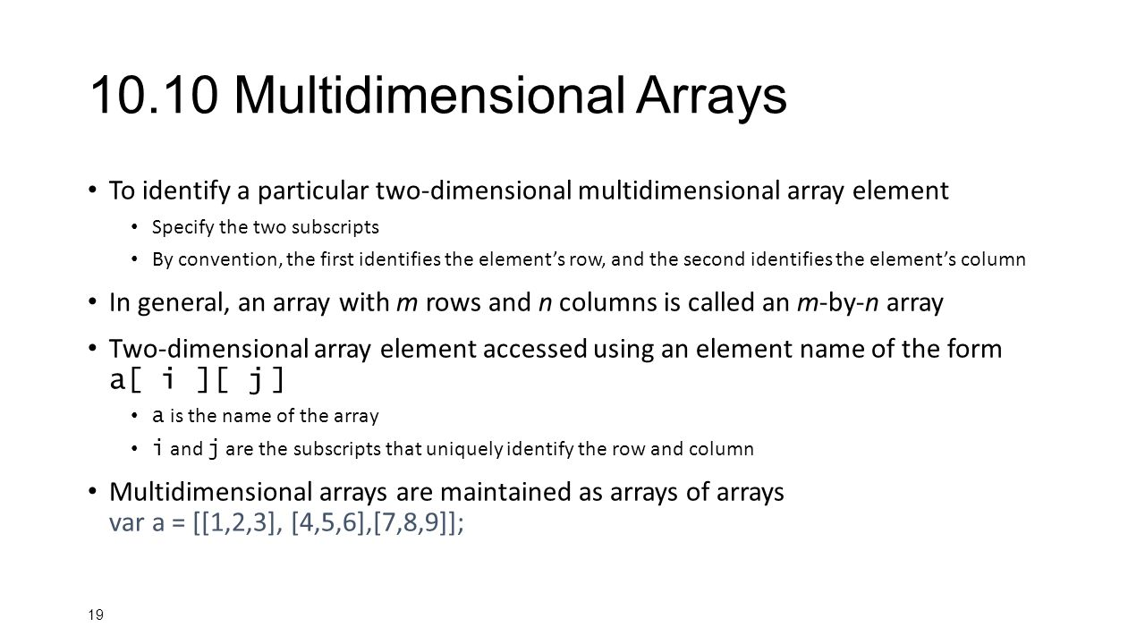 19 10.10 Multidimensional Arrays To identify a particular two-dimensional multidimensional array element Specify the two subscripts By convention, the first identifies the element's row, and the second identifies the element's column In general, an array with m rows and n columns is called an m-by-n array Two-dimensional array element accessed using an element name of the form a[ i ][ j ] a is the name of the array i and j are the subscripts that uniquely identify the row and column Multidimensional arrays are maintained as arrays of arrays var a = [[1,2,3], [4,5,6],[7,8,9]];