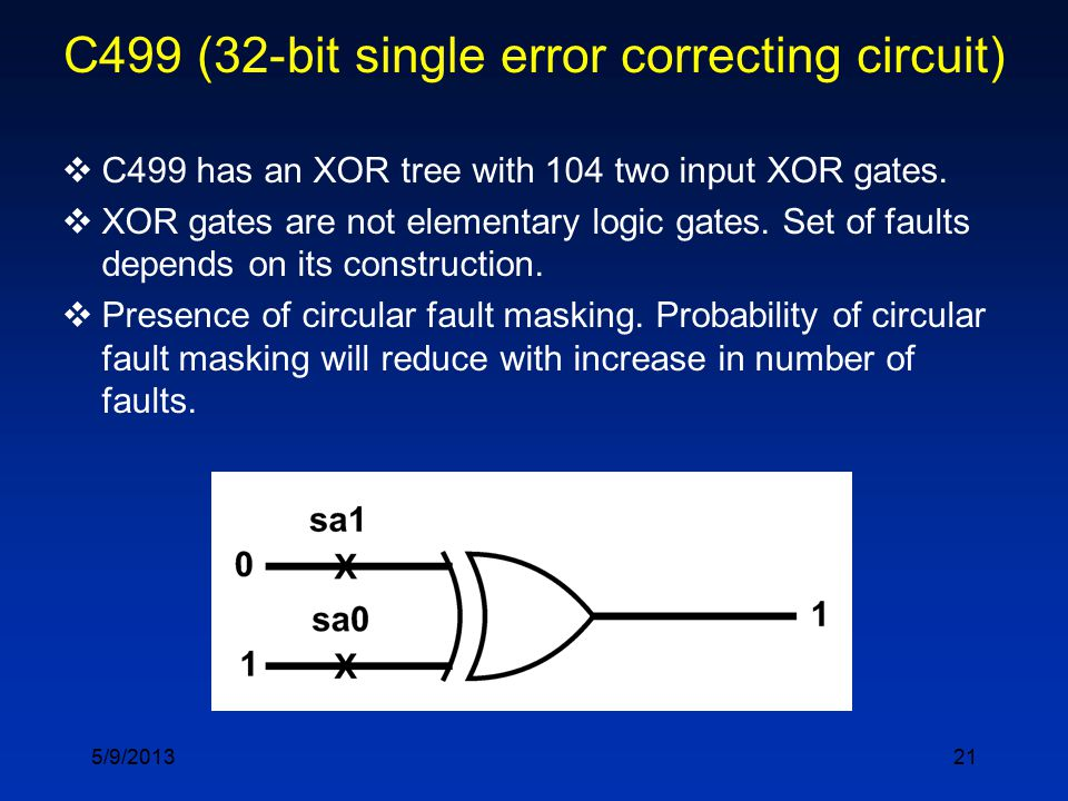 21 C499 (32-bit single error correcting circuit)  C499 has an XOR tree with 104 two input XOR gates.