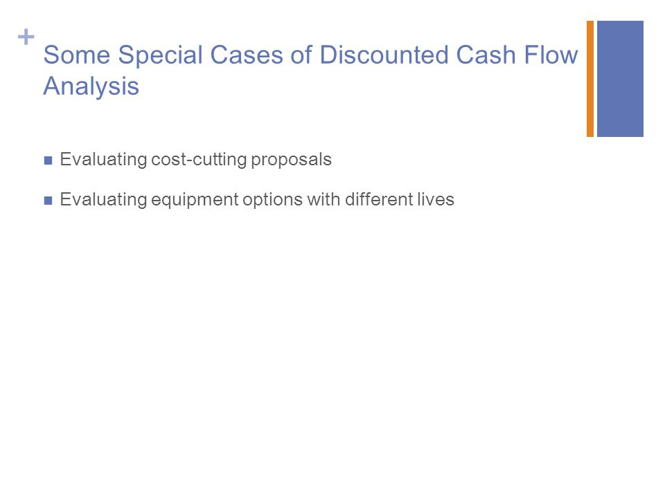 + Some Special Cases of Discounted Cash Flow Analysis Evaluating cost-cutting proposals Evaluating equipment options with different lives
