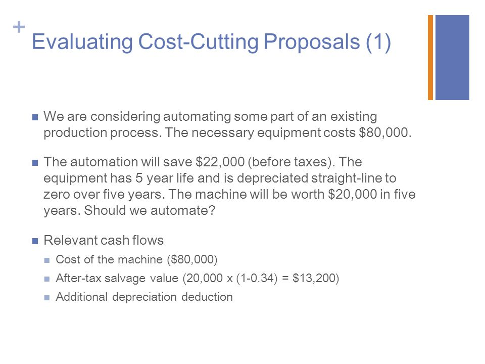+ Evaluating Cost-Cutting Proposals (2) Operating Cash Flow = EBIT – Taxes + Depreciation EBIT= Sales- Costs-Depreciation EBIT = $22,000 – $16,000 = $6,000 Taxes = EBIT x Tax rate = $6,000 x 0.34 = $2,040 OCF = $6,000 - $2,040 + $16,000 = $19,960 Cost savings increase our pretax income by $22,000.