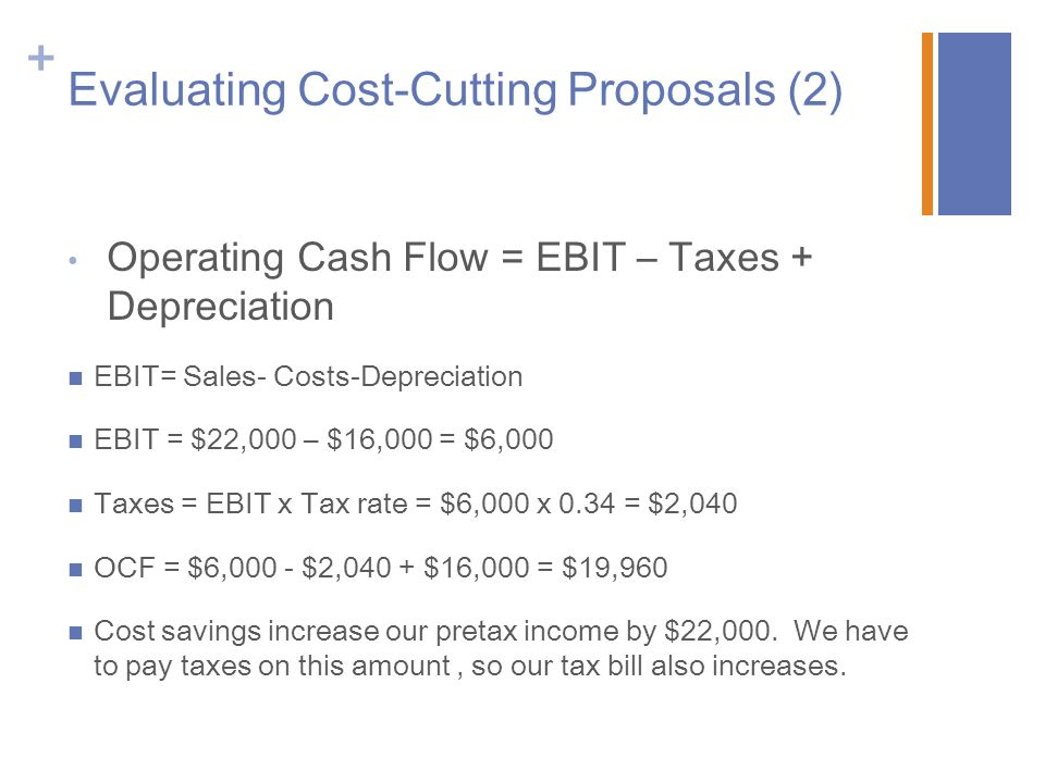 + Evaluating Cost-Cutting Proposals (2) Operating Cash Flow = EBIT – Taxes + Depreciation EBIT= Sales- Costs-Depreciation EBIT = $22,000 – $16,000 = $