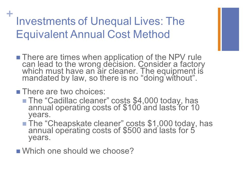+ Investments of Unequal Lives: The Equivalent Annual Cost Method There are times when application of the NPV rule can lead to the wrong decision. Con