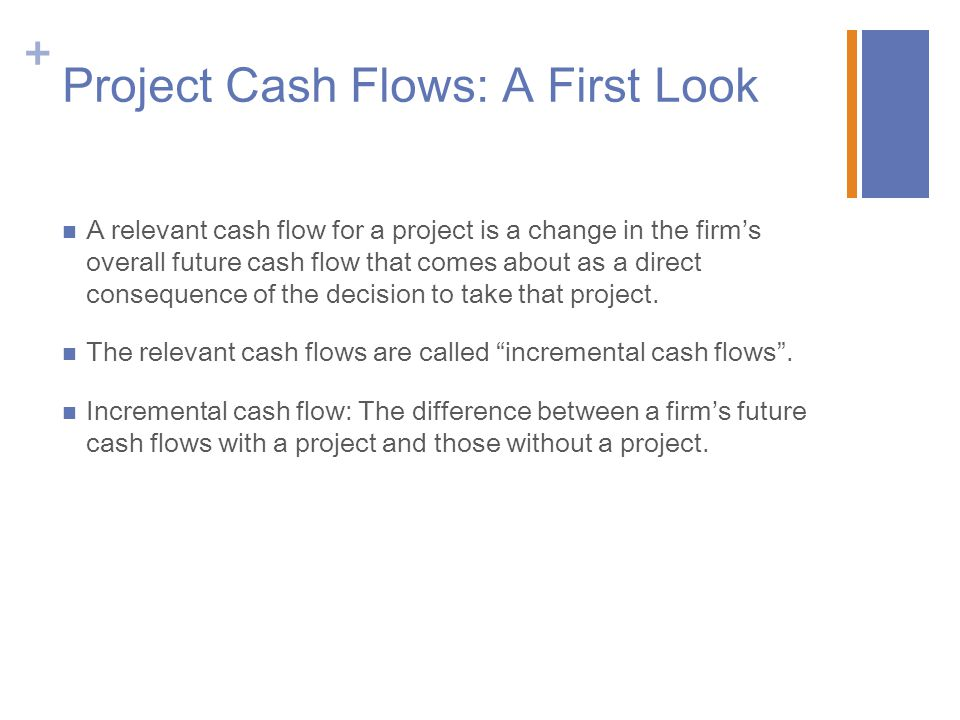 + Incremental Cash Flows Cash flows matter—not accounting earnings.