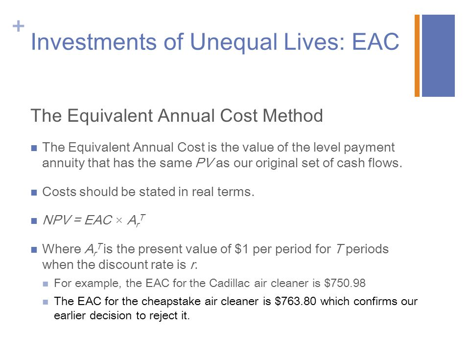 + Investments of Unequal Lives: EAC The Equivalent Annual Cost Method The Equivalent Annual Cost is the value of the level payment annuity that has th