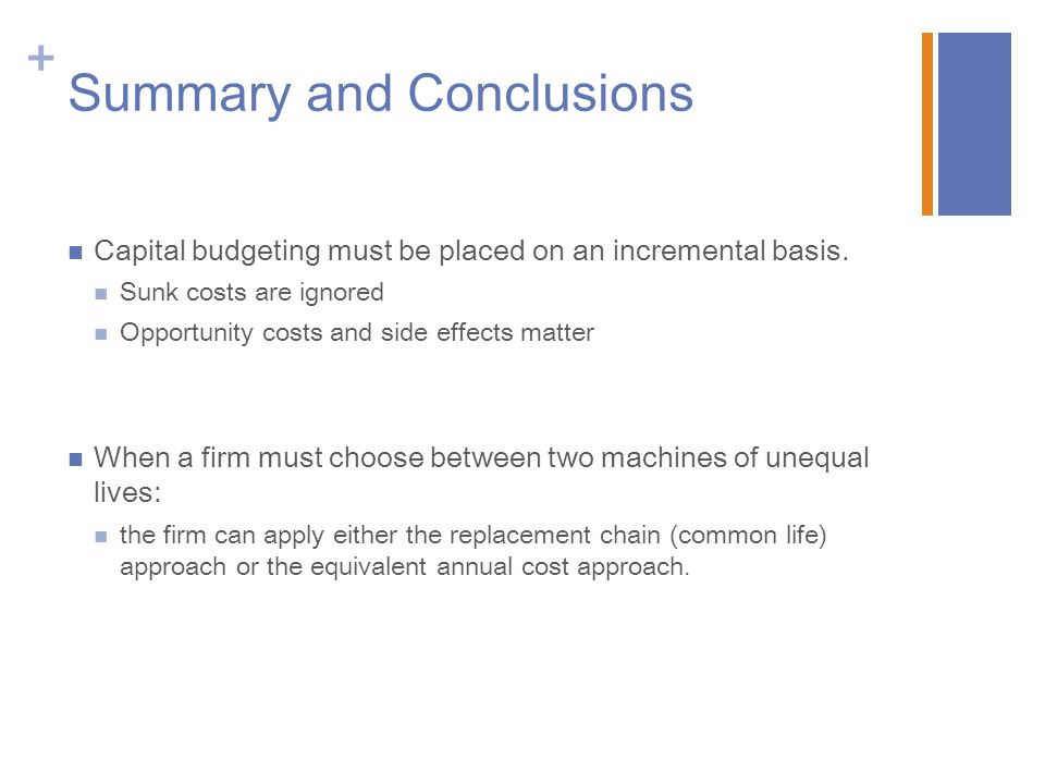 + Summary and Conclusions Capital budgeting must be placed on an incremental basis. Sunk costs are ignored Opportunity costs and side effects matter W