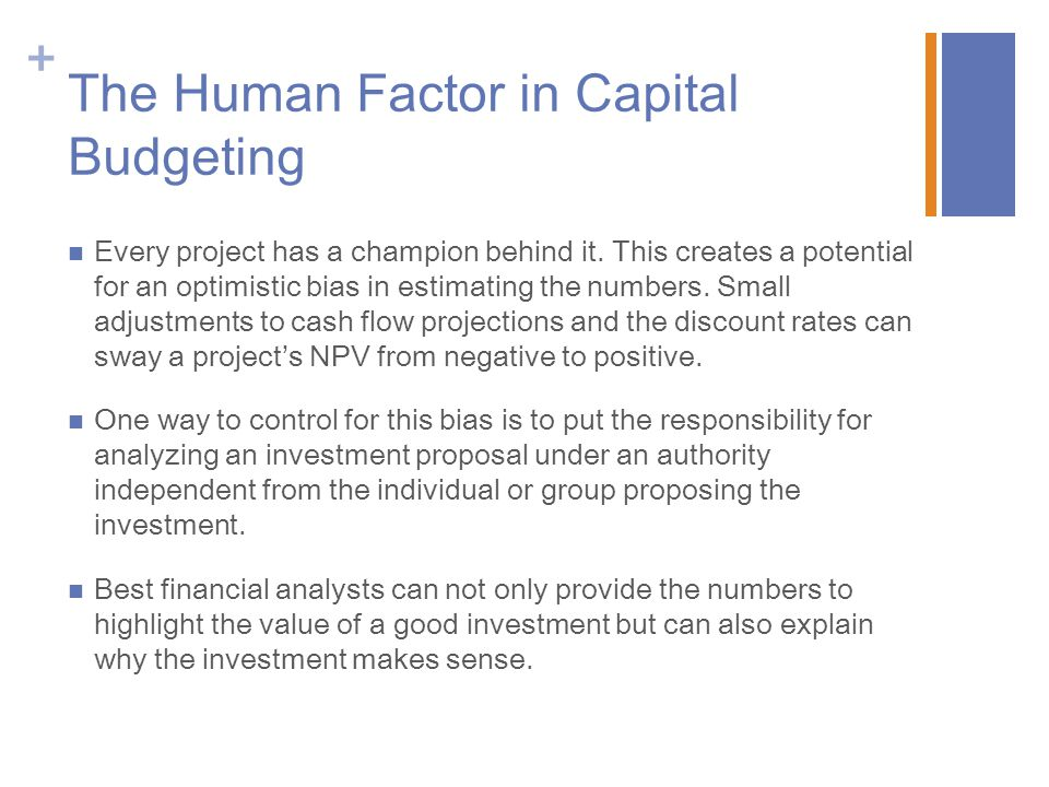 + The Human Factor in Capital Budgeting Every project has a champion behind it. This creates a potential for an optimistic bias in estimating the numb