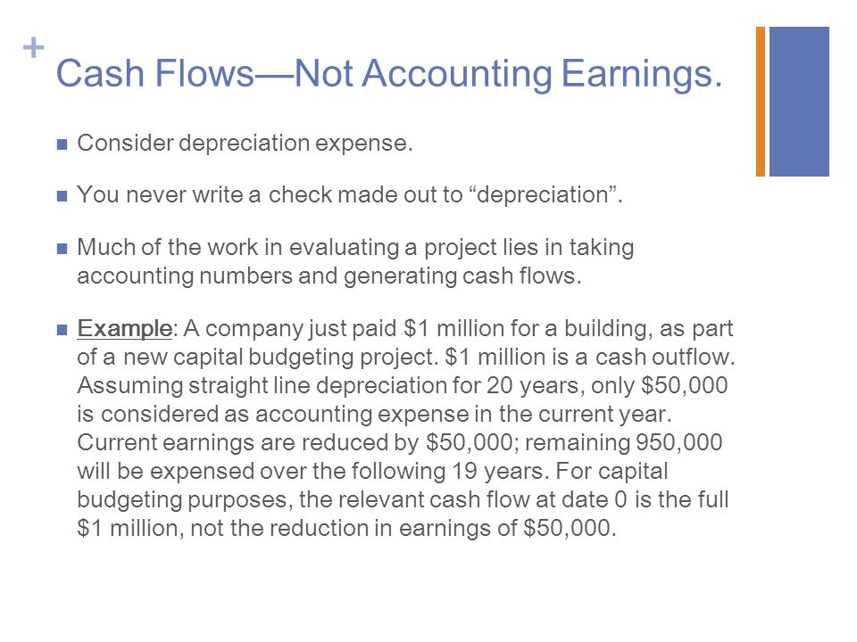 "+ Cash Flows—Not Accounting Earnings. Consider depreciation expense. You never write a check made out to ""depreciation"". Much of the work in evaluatin"