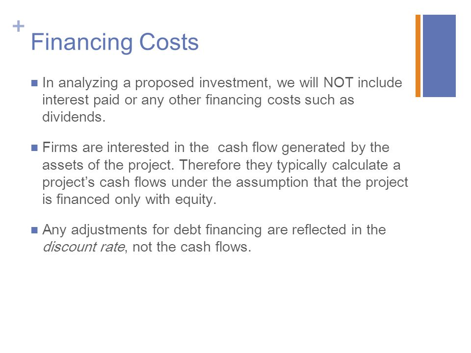 + Financing Costs In analyzing a proposed investment, we will NOT include interest paid or any other financing costs such as dividends. Firms are inte