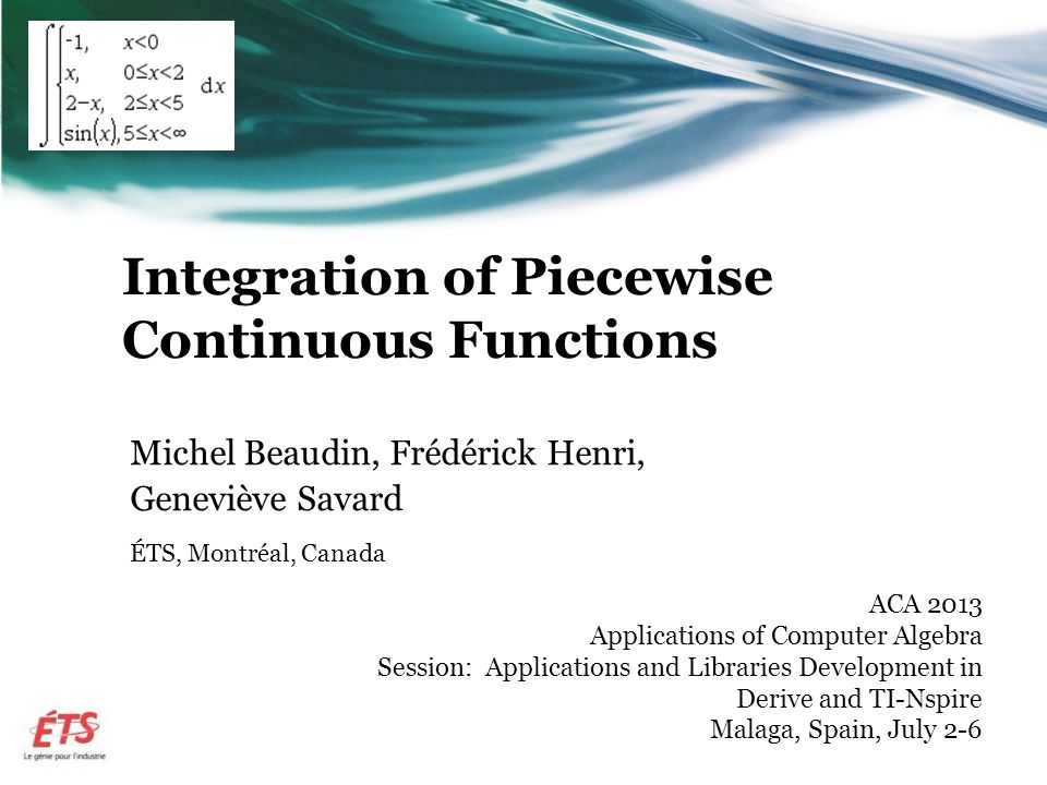Integration of Piecewise Continuous Functions Michel Beaudin, Frédérick Henri, Geneviève Savard ÉTS, Montréal, Canada ACA 2013 Applications of Computer Algebra Session: Applications and Libraries Development in Derive and TI-Nspire Malaga, Spain, July 2-6
