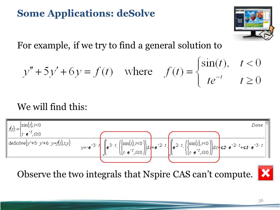 56 For example, if we try to find a general solution to We will find this: Observe the two integrals that Nspire CAS can't compute.