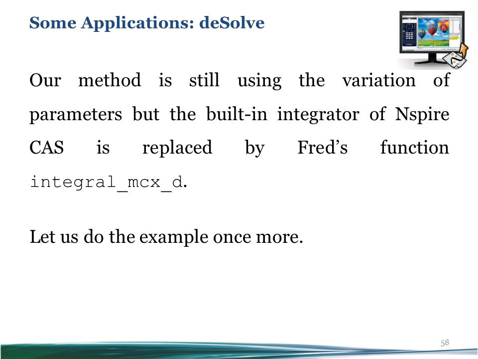 58 Our method is still using the variation of parameters but the built-in integrator of Nspire CAS is replaced by Fred's function integral_mcx_d.
