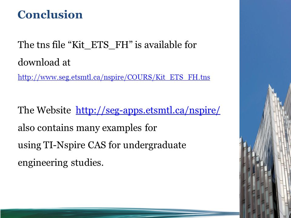 Conclusion 65 The tns file Kit_ETS_FH is available for download at http://www.seg.etsmtl.ca/nspire/COURS/Kit_ETS_FH.tns The Website http://seg-apps.etsmtl.ca/nspire/http://seg-apps.etsmtl.ca/nspire/ also contains many examples for using TI-Nspire CAS for undergraduate engineering studies.