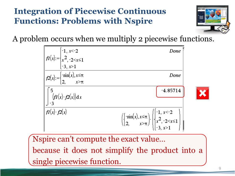 9 Nspire can't compute the exact value… because it does not simplify the product into a single piecewise function.